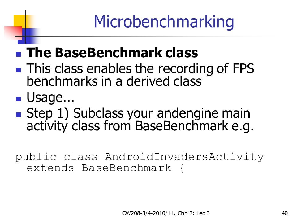 CW208-3/4-2010/11, Chp 2: Lec 340 Microbenchmarking The BaseBenchmark class This class enables the recording of FPS benchmarks in a derived class Usag