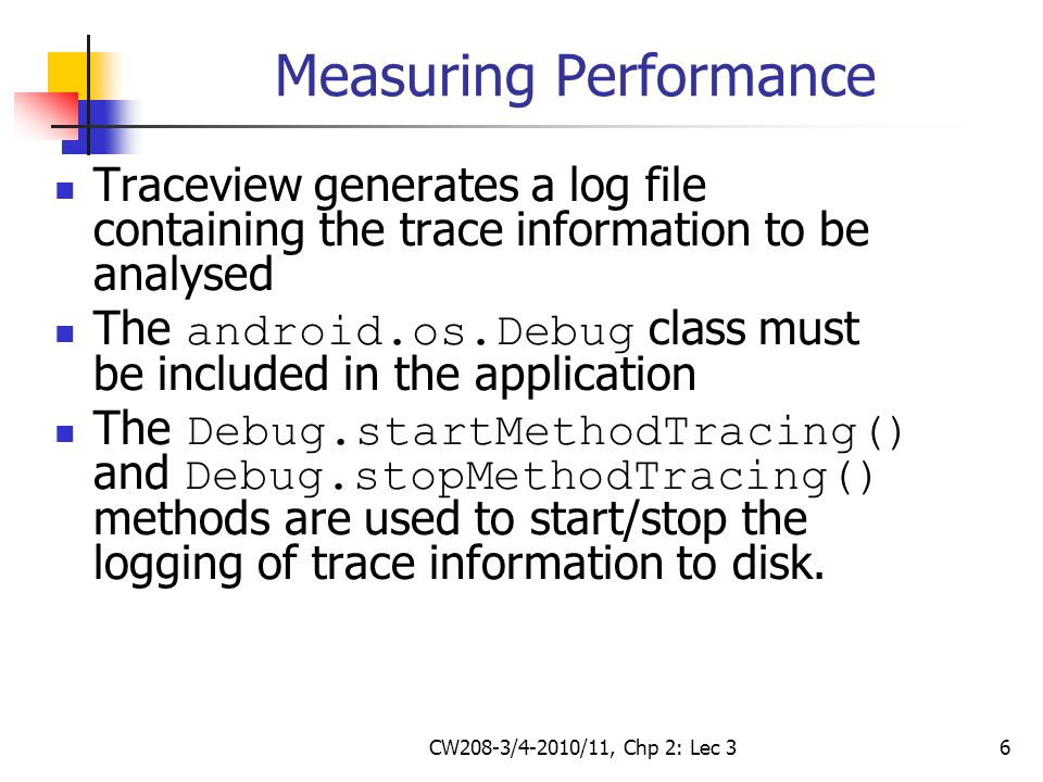 CW208-3/4-2010/11, Chp 2: Lec 36 Measuring Performance Traceview generates a log file containing the trace information to be analysed The android.os.Debug class must be included in the application The Debug.startMethodTracing() and Debug.stopMethodTracing() methods are used to start/stop the logging of trace information to disk.