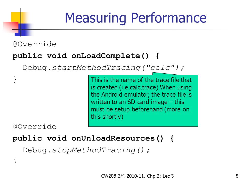 CW208-3/4-2010/11, Chp 2: Lec 38 Measuring Performance @Override public void onLoadComplete() { Debug.startMethodTracing( calc ); } @Override public void onUnloadResources() { Debug.stopMethodTracing(); } This is the name of the trace file that is created (i.e calc.trace) When using the Android emulator, the trace file is written to an SD card image – this must be setup beforehand (more on this shortly)