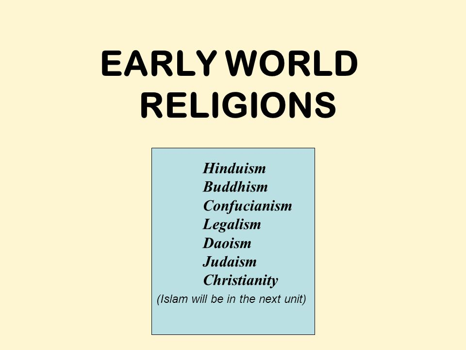 EARLY WORLD RELIGIONS Hinduism Buddhism Confucianism Legalism Daoism Judaism Christianity (Islam will be in the next unit)