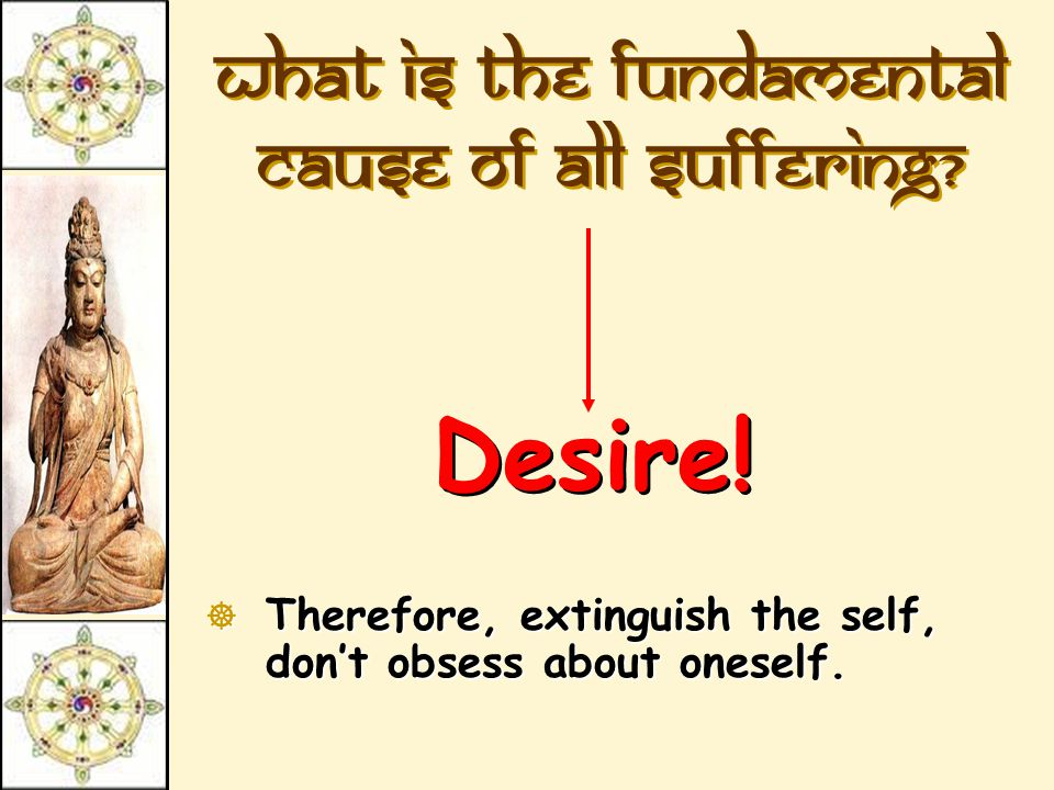 What is the fundamental cause of all suffering? Desire!  Therefore,  Therefore, extinguish the self, don't obsess about oneself.