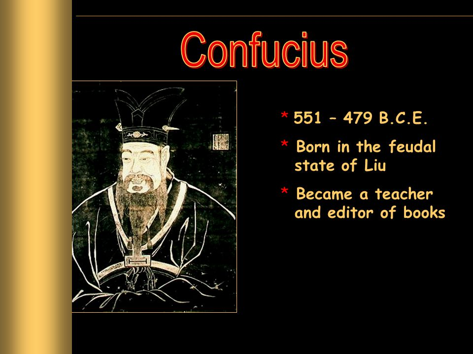 * 551 – 479 B.C.E. * Born in the feudal state of Liu * Became a teacher and editor of books