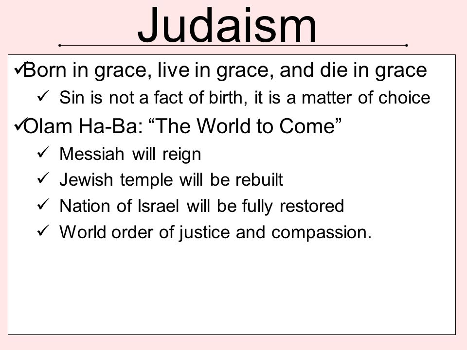 """Judaism Born in grace, live in grace, and die in grace Sin is not a fact of birth, it is a matter of choice Olam Ha-Ba: """"The World to Come"""" Messiah wi"""