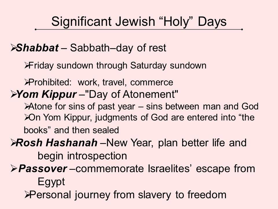 "Significant Jewish ""Holy"" Days  Shabbat – Sabbath–day of rest  Friday sundown through Saturday sundown  Prohibited: work, travel, commerce  Yom Ki"