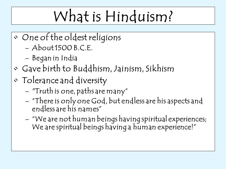 What is Hinduism? One of the oldest religions –About 1500 B.C.E. –Began in India Gave birth to Buddhism, Jainism, Sikhism Tolerance and diversity –