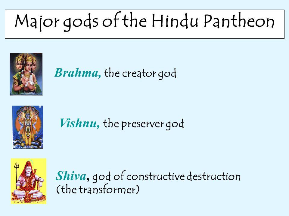 Major gods of the Hindu Pantheon Brahma, the creator god Vishnu, the preserver god Shiva, god of constructive destruction (the transformer)