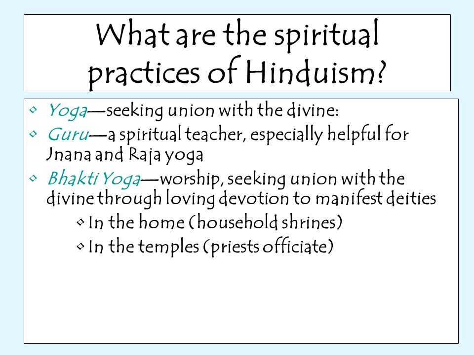 What are the spiritual practices of Hinduism? Yoga—seeking union with the divine: Guru—a spiritual teacher, especially helpful for Jnana and Raja yoga