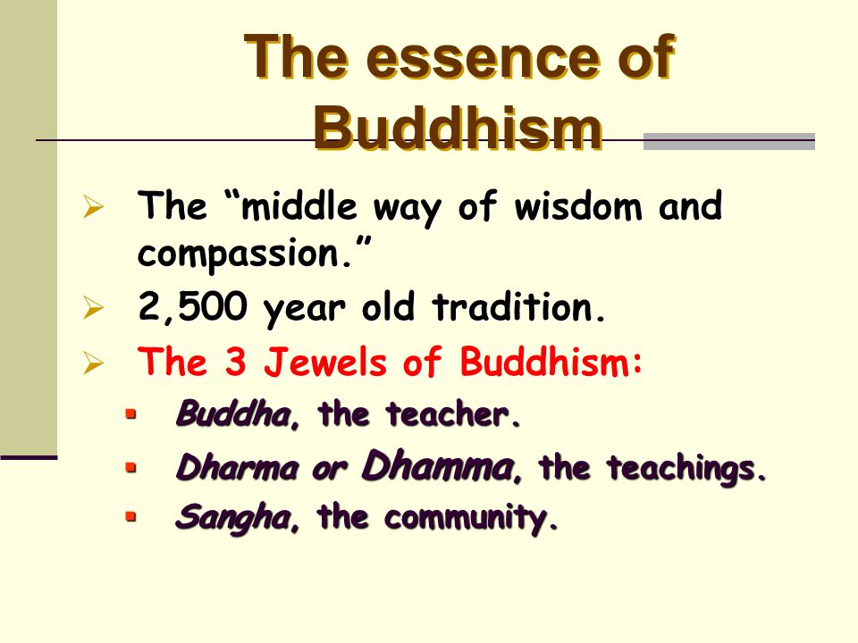 """The essence of Buddhism  The """"middle way of wisdom and compassion.""""  2,500 year old tradition.  The 3 Jewels of Buddhism:  Buddha, the teacher. """