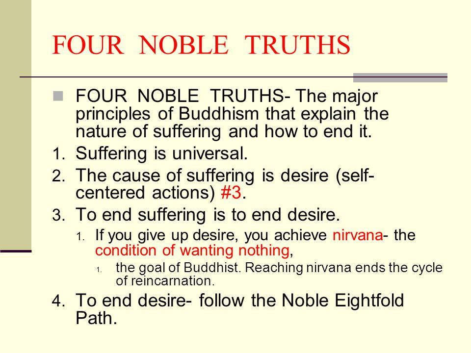 FOUR NOBLE TRUTHS FOUR NOBLE TRUTHS- The major principles of Buddhism that explain the nature of suffering and how to end it. 1. Suffering is universa