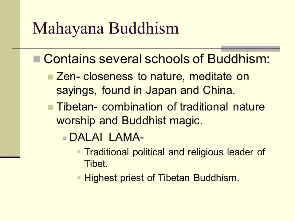 Mahayana Buddhism Contains several schools of Buddhism: Zen- closeness to nature, meditate on sayings, found in Japan and China.