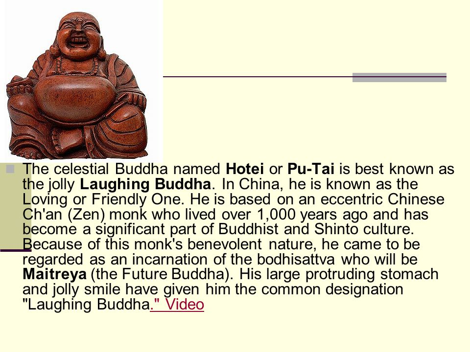 The celestial Buddha named Hotei or Pu-Tai is best known as the jolly Laughing Buddha. In China, he is known as the Loving or Friendly One. He is base