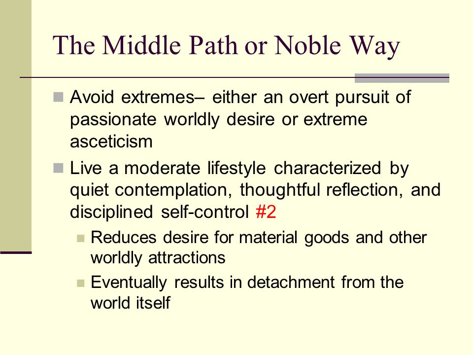The Middle Path or Noble Way Avoid extremes– either an overt pursuit of passionate worldly desire or extreme asceticism Live a moderate lifestyle characterized by quiet contemplation, thoughtful reflection, and disciplined self-control #2 Reduces desire for material goods and other worldly attractions Eventually results in detachment from the world itself
