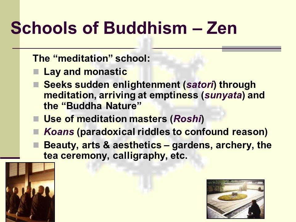 Schools of Buddhism – Zen The meditation school: Lay and monastic Seeks sudden enlightenment (satori) through meditation, arriving at emptiness (sunyata) and the Buddha Nature Use of meditation masters (Roshi) Koans (paradoxical riddles to confound reason) Beauty, arts & aesthetics – gardens, archery, the tea ceremony, calligraphy, etc.