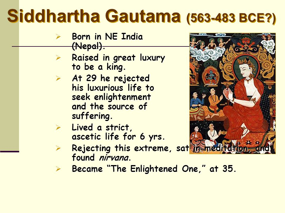 Siddhartha Gautama (563-483 BCE?)  Born in NE India (Nepal).  Raised in great luxury to be a king.  At 29 he rejected his luxurious life to seek en