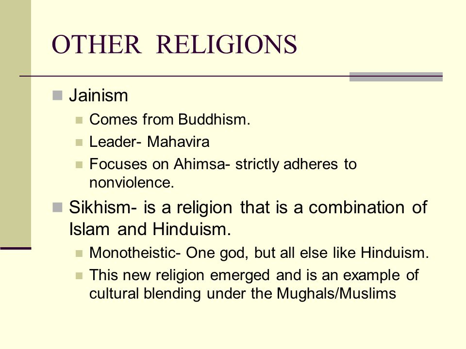 OTHER RELIGIONS Jainism Comes from Buddhism. Leader- Mahavira Focuses on Ahimsa- strictly adheres to nonviolence. Sikhism- is a religion that is a com
