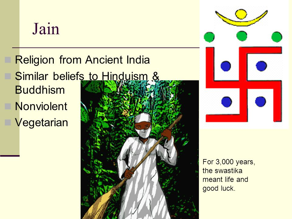 Jain Religion from Ancient India Similar beliefs to Hinduism & Buddhism Nonviolent Vegetarian For 3,000 years, the swastika meant life and good luck.