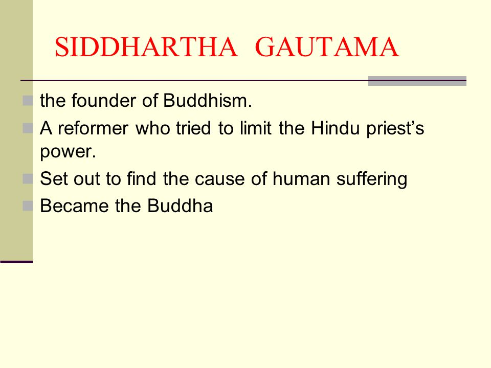 SIDDHARTHA GAUTAMA the founder of Buddhism. A reformer who tried to limit the Hindu priest's power. Set out to find the cause of human suffering Becam