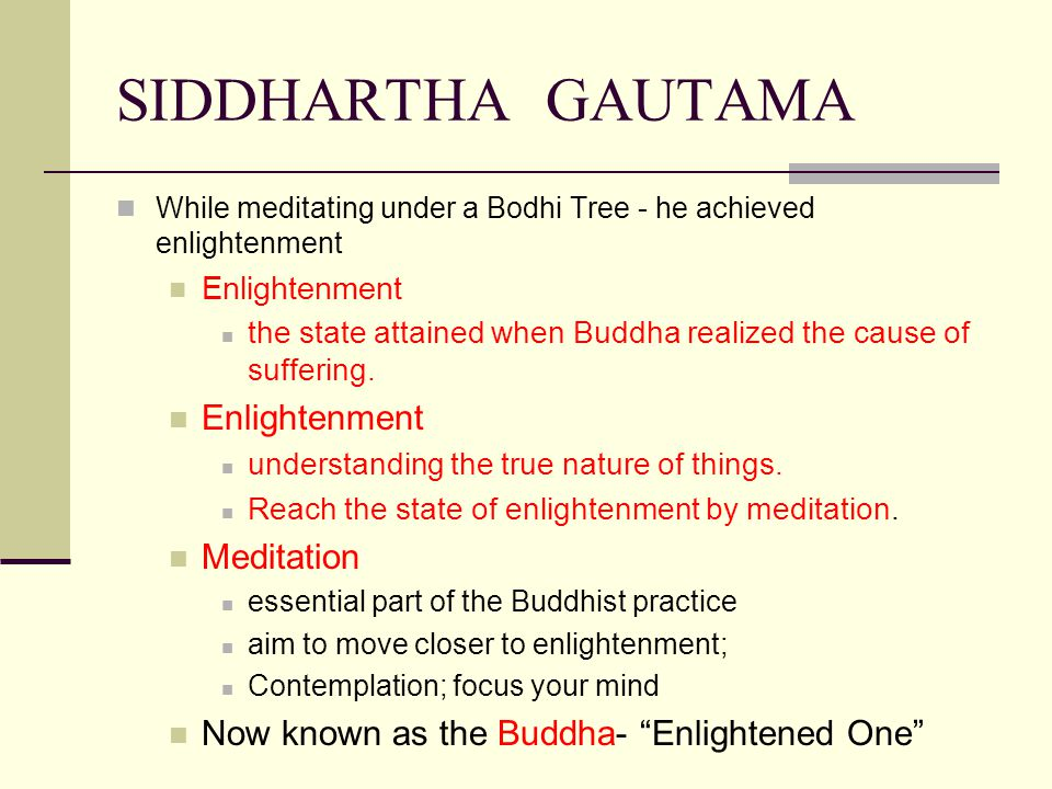 SIDDHARTHA GAUTAMA While meditating under a Bodhi Tree - he achieved enlightenment Enlightenment the state attained when Buddha realized the cause of suffering.