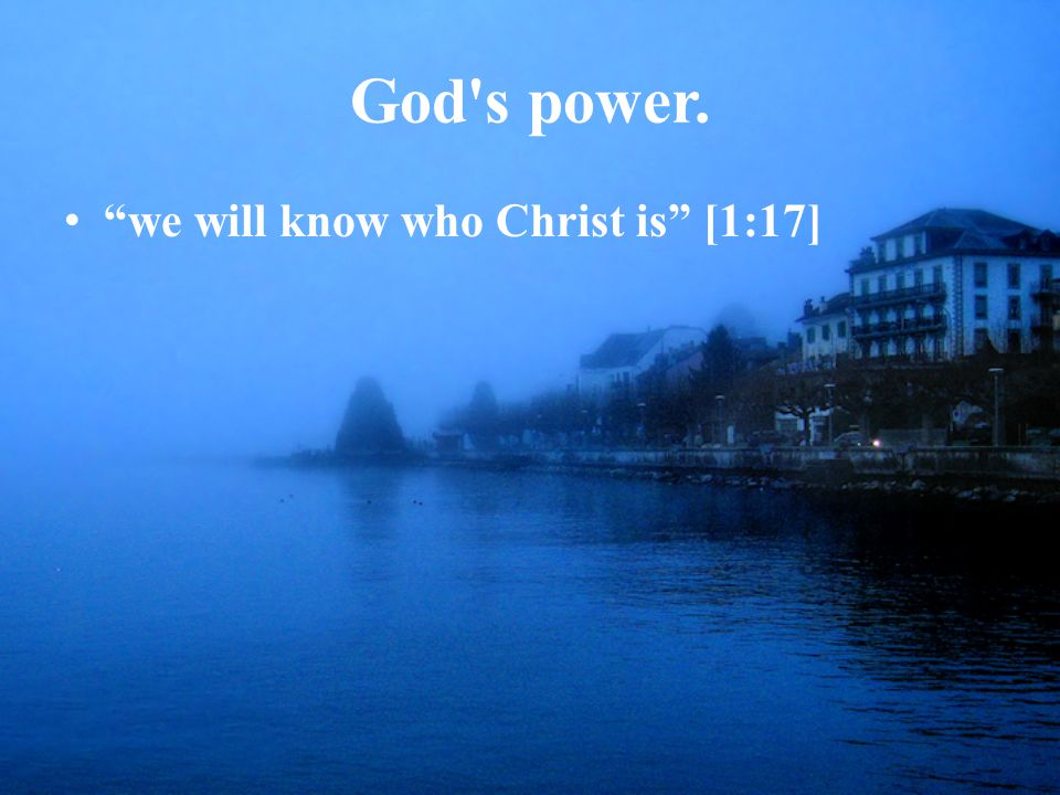 God s power. we will know who Christ is [1:17]