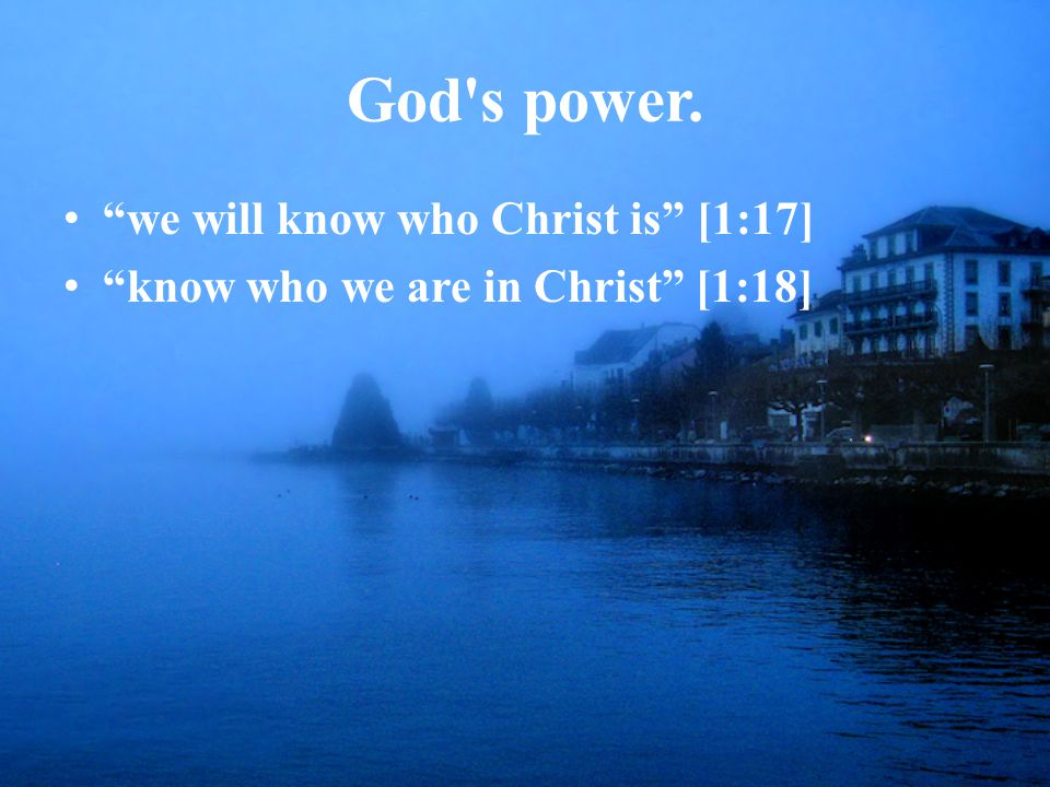 God s power. we will know who Christ is [1:17] know who we are in Christ [1:18]