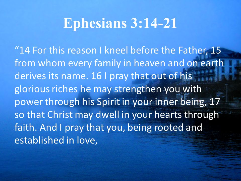 Ephesians 3:14-21 14 For this reason I kneel before the Father, 15 from whom every family in heaven and on earth derives its name.