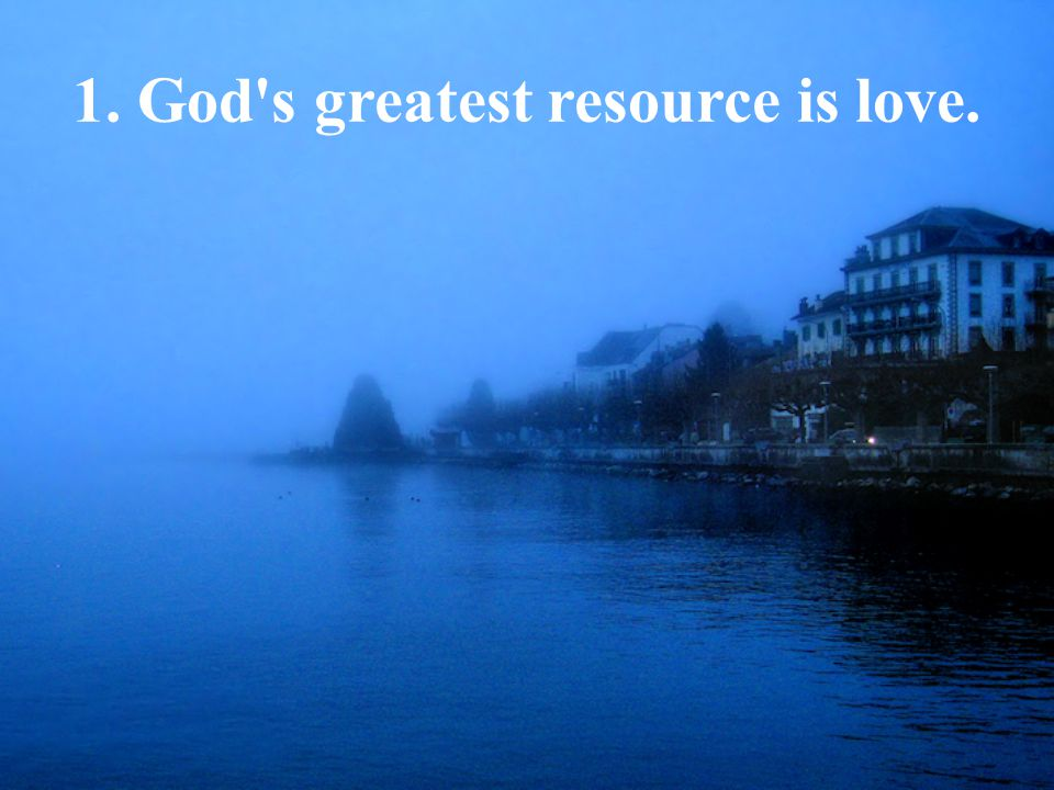 1. God s greatest resource is love.