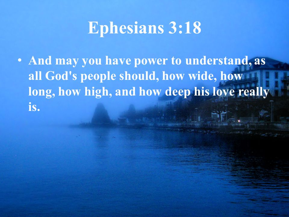 Ephesians 3:18 And may you have power to understand, as all God s people should, how wide, how long, how high, and how deep his love really is.