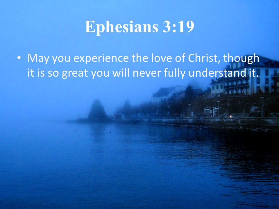 Ephesians 3:19 May you experience the love of Christ, though it is so great you will never fully understand it.