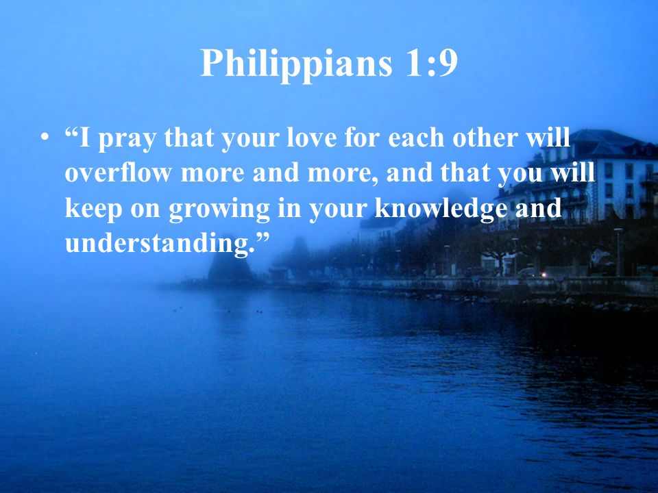Philippians 1:9 I pray that your love for each other will overflow more and more, and that you will keep on growing in your knowledge and understanding.