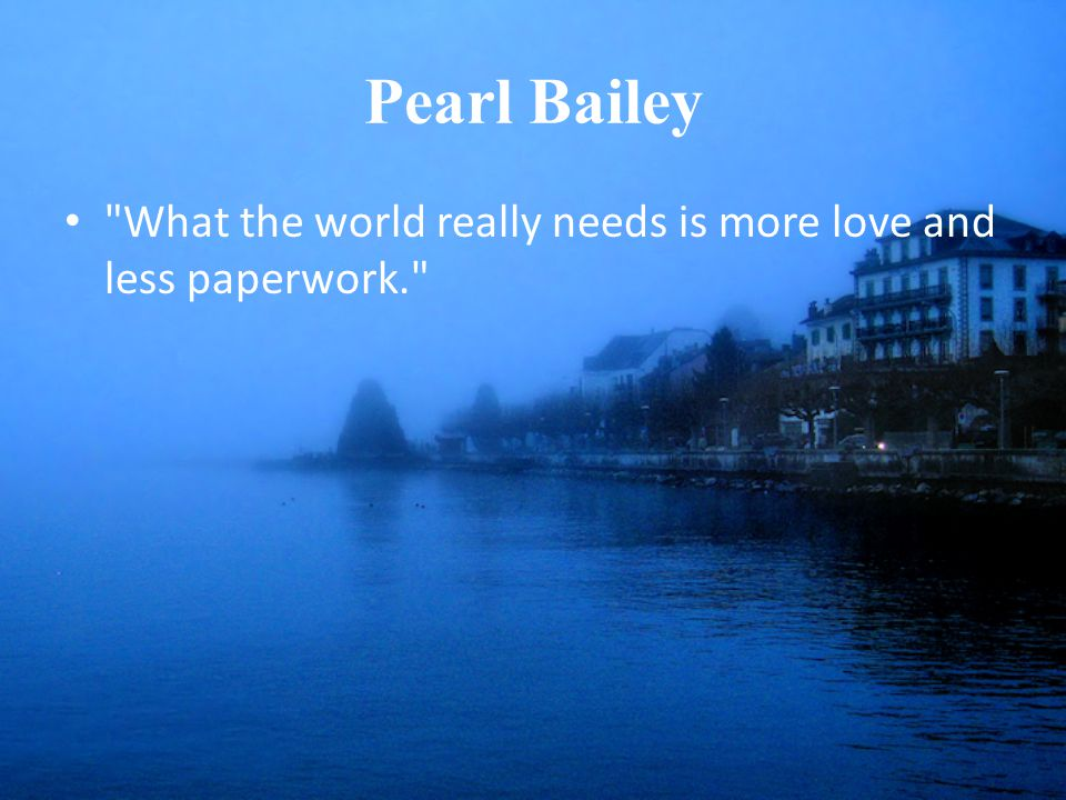 Pearl Bailey What the world really needs is more love and less paperwork.