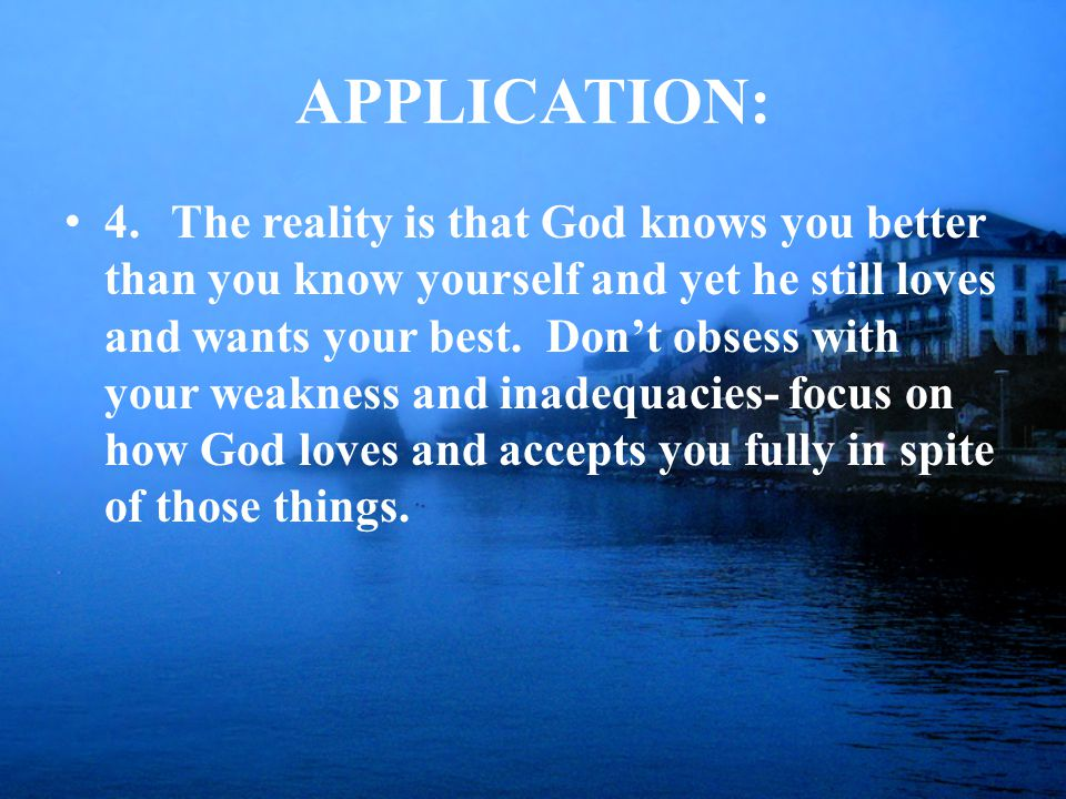 APPLICATION: 4.The reality is that God knows you better than you know yourself and yet he still loves and wants your best.