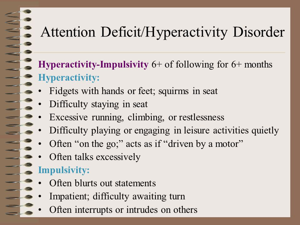 Attention Deficit/Hyperactivity Disorder Hyperactivity-Impulsivity 6+ of following for 6+ months Hyperactivity: Fidgets with hands or feet; squirms in seat Difficulty staying in seat Excessive running, climbing, or restlessness Difficulty playing or engaging in leisure activities quietly Often on the go; acts as if driven by a motor Often talks excessively Impulsivity: Often blurts out statements Impatient; difficulty awaiting turn Often interrupts or intrudes on others