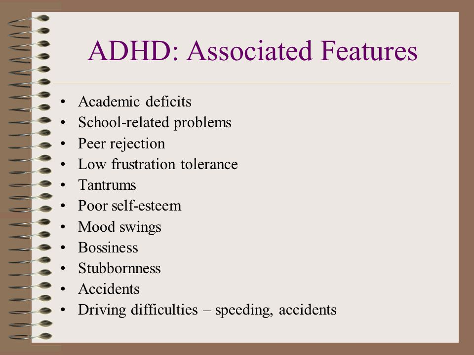 ADHD: Associated Features Academic deficits School-related problems Peer rejection Low frustration tolerance Tantrums Poor self-esteem Mood swings Bossiness Stubbornness Accidents Driving difficulties – speeding, accidents