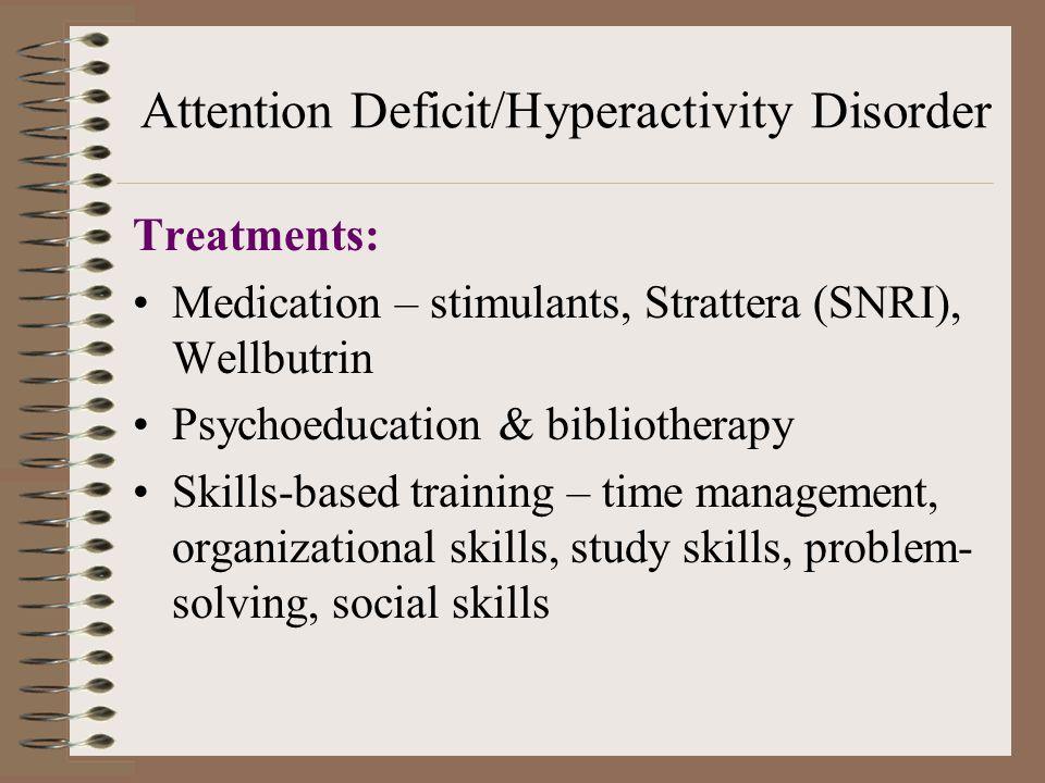 Attention Deficit/Hyperactivity Disorder Treatments: Medication – stimulants, Strattera (SNRI), Wellbutrin Psychoeducation & bibliotherapy Skills-based training – time management, organizational skills, study skills, problem- solving, social skills