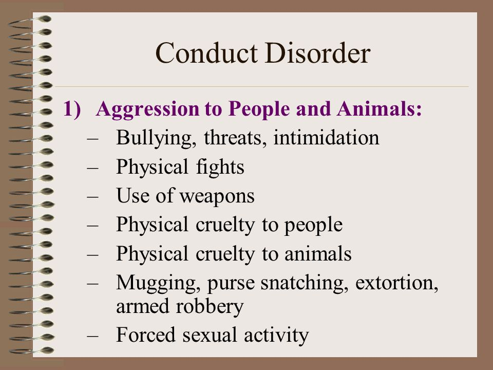 Conduct Disorder 1)Aggression to People and Animals: –Bullying, threats, intimidation –Physical fights –Use of weapons –Physical cruelty to people –Physical cruelty to animals –Mugging, purse snatching, extortion, armed robbery –Forced sexual activity