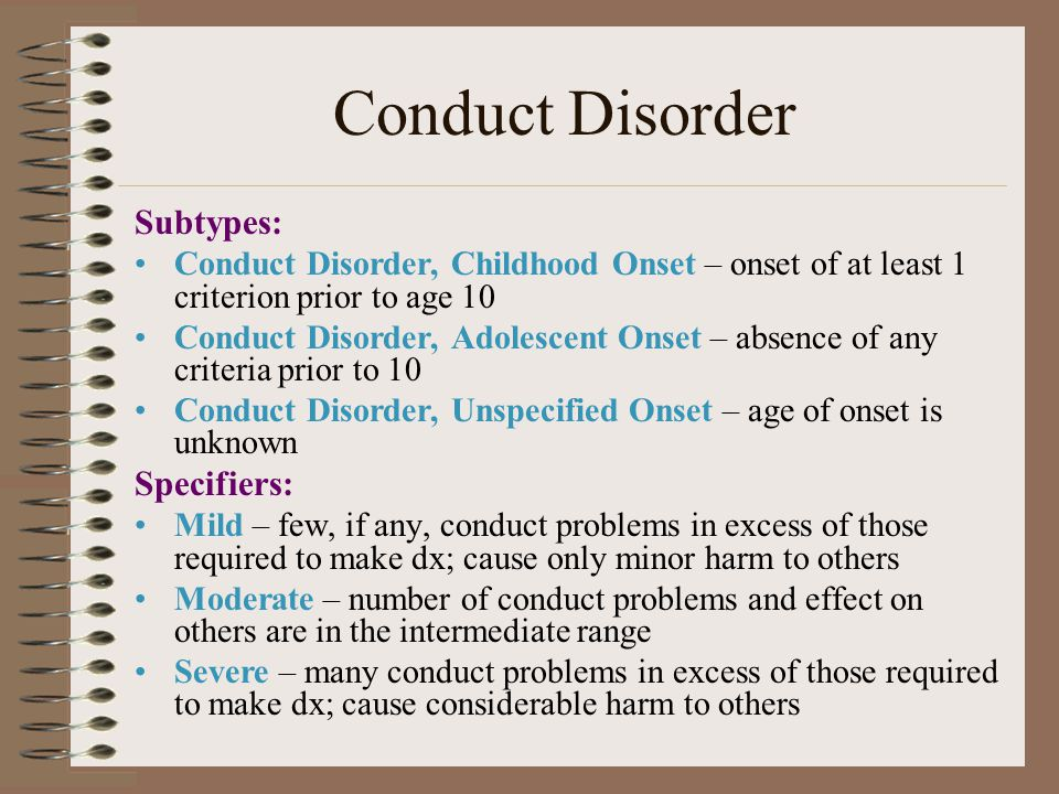 Conduct Disorder Subtypes: Conduct Disorder, Childhood Onset – onset of at least 1 criterion prior to age 10 Conduct Disorder, Adolescent Onset – absence of any criteria prior to 10 Conduct Disorder, Unspecified Onset – age of onset is unknown Specifiers: Mild – few, if any, conduct problems in excess of those required to make dx; cause only minor harm to others Moderate – number of conduct problems and effect on others are in the intermediate range Severe – many conduct problems in excess of those required to make dx; cause considerable harm to others