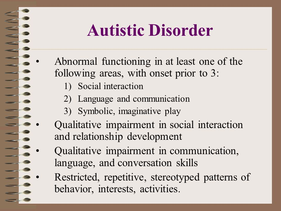 Autistic Disorder Abnormal functioning in at least one of the following areas, with onset prior to 3: 1)Social interaction 2)Language and communication 3)Symbolic, imaginative play Qualitative impairment in social interaction and relationship development Qualitative impairment in communication, language, and conversation skills Restricted, repetitive, stereotyped patterns of behavior, interests, activities.