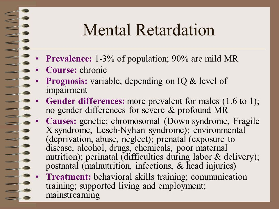 Mental Retardation Prevalence: 1-3% of population; 90% are mild MR Course: chronic Prognosis: variable, depending on IQ & level of impairment Gender differences: more prevalent for males (1.6 to 1); no gender differences for severe & profound MR Causes: genetic; chromosomal (Down syndrome, Fragile X syndrome, Lesch-Nyhan syndrome); environmental (deprivation, abuse, neglect); prenatal (exposure to disease, alcohol, drugs, chemicals, poor maternal nutrition); perinatal (difficulties during labor & delivery); postnatal (malnutrition, infections, & head injuries) Treatment: behavioral skills training; communication training; supported living and employment; mainstreaming