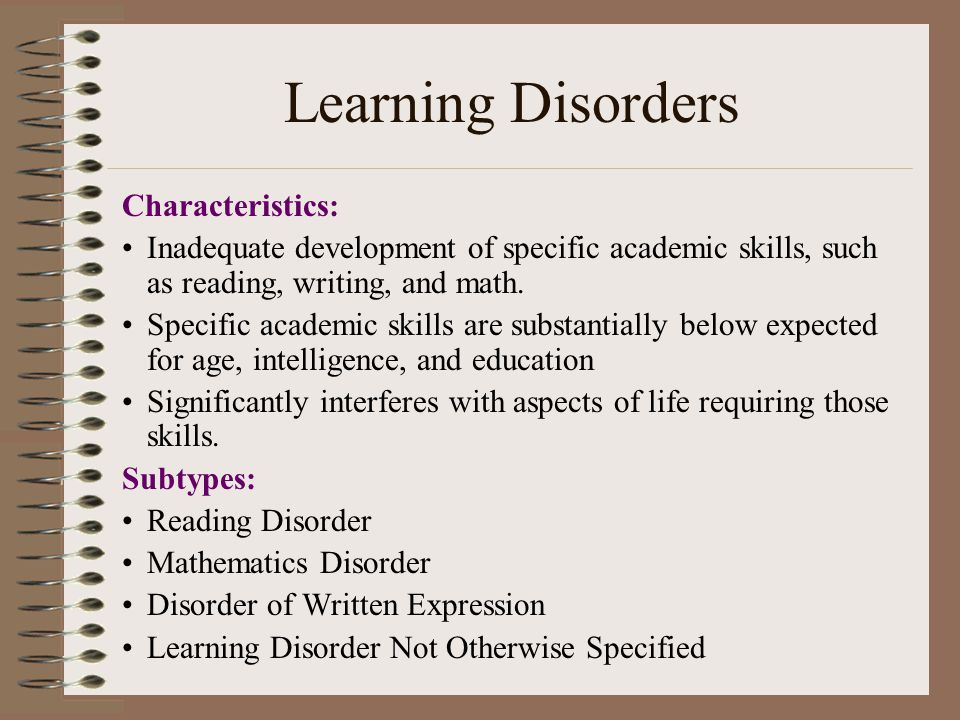 Learning Disorders Characteristics: Inadequate development of specific academic skills, such as reading, writing, and math.