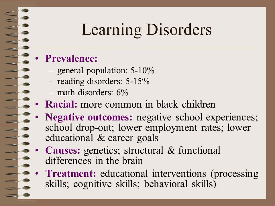 Learning Disorders Prevalence: –general population: 5-10% –reading disorders: 5-15% –math disorders: 6% Racial: more common in black children Negative outcomes: negative school experiences; school drop-out; lower employment rates; lower educational & career goals Causes: genetics; structural & functional differences in the brain Treatment: educational interventions (processing skills; cognitive skills; behavioral skills)