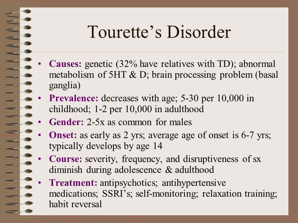 Tourette's Disorder Causes: genetic (32% have relatives with TD); abnormal metabolism of 5HT & D; brain processing problem (basal ganglia) Prevalence: decreases with age; 5-30 per 10,000 in childhood; 1-2 per 10,000 in adulthood Gender: 2-5x as common for males Onset: as early as 2 yrs; average age of onset is 6-7 yrs; typically develops by age 14 Course: severity, frequency, and disruptiveness of sx diminish during adolescence & adulthood Treatment: antipsychotics; antihypertensive medications; SSRI's; self-monitoring; relaxation training; habit reversal