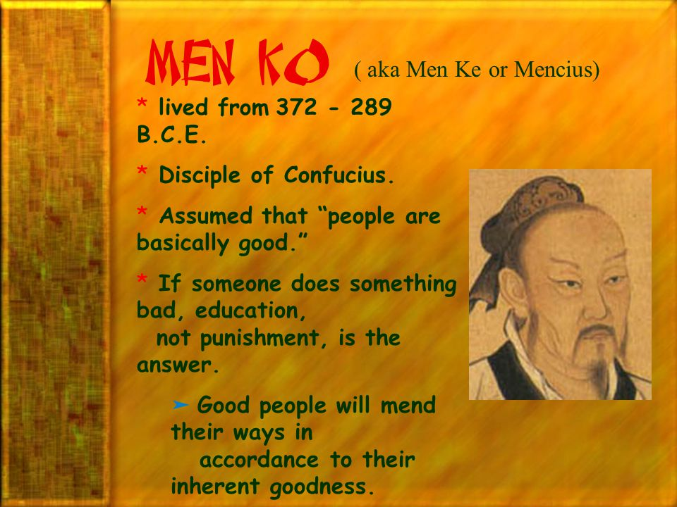 """Men K0 ( aka Men Ke or Mencius) * lived from 372 - 289 B.C.E. * Disciple of Confucius. * Assumed that """"people are basically good."""" * If someone does s"""