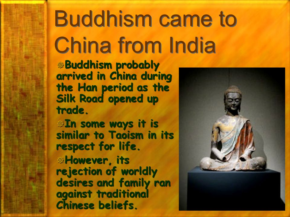 Buddhism came to China from India  Buddhism probably arrived in China during the Han period as the Silk Road opened up trade.  In some ways it is si