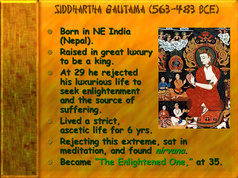 Siddhartha Gautama (563-483 BCE)  Born in NE India (Nepal).  Raised in great luxury to be a king.  At 29 he rejected his luxurious life to seek enl