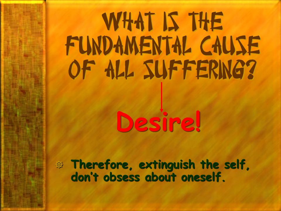 What is the fundamental cause of all suffering? Desire!  Therefore, extinguish the self, don't obsess about oneself.