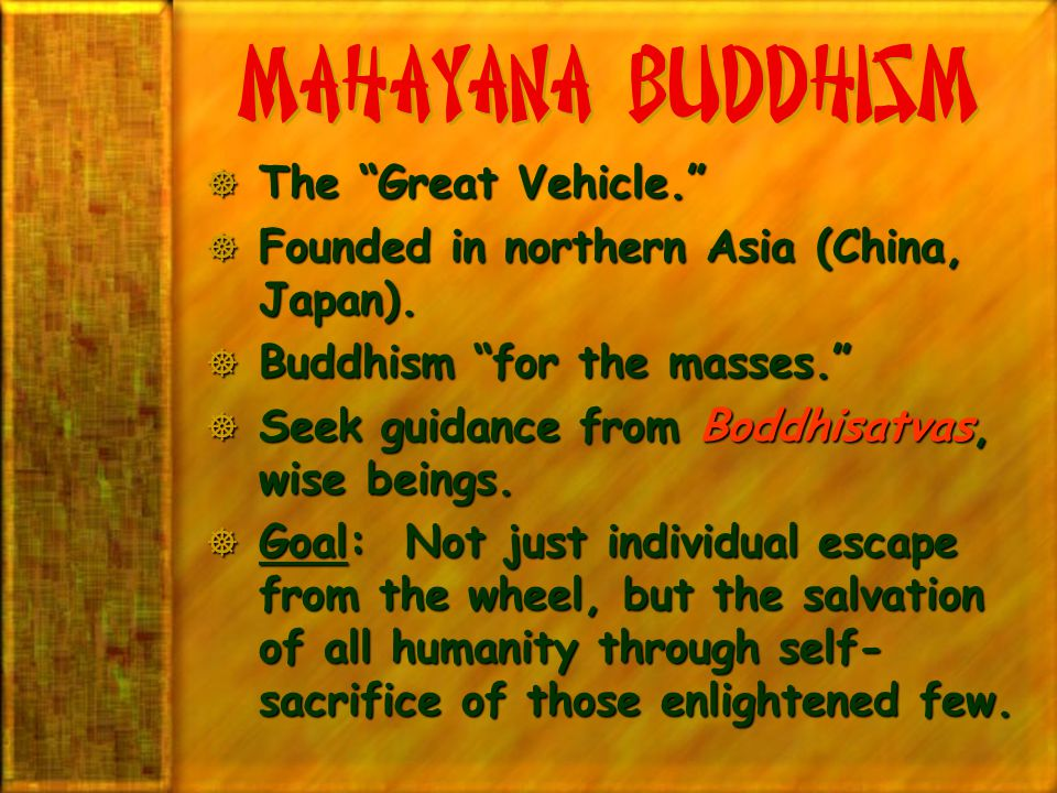 """Mahayana Buddhism  The """"Great Vehicle.""""  Founded in northern Asia (China, Japan).  Buddhism """"for the masses.""""  Seek guidance from Boddhisatvas, wi"""