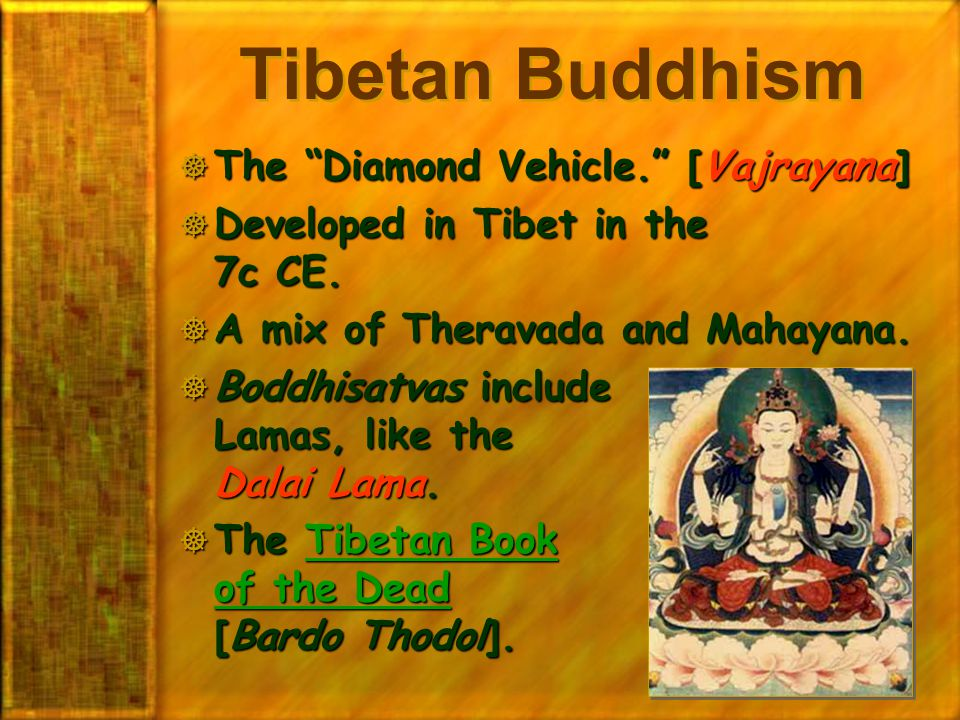 "Tibetan Buddhism  The ""Diamond Vehicle."" [Vajrayana]  Developed in Tibet in the 7c CE.  A mix of Theravada and Mahayana.  Boddhisatvas include Lam"