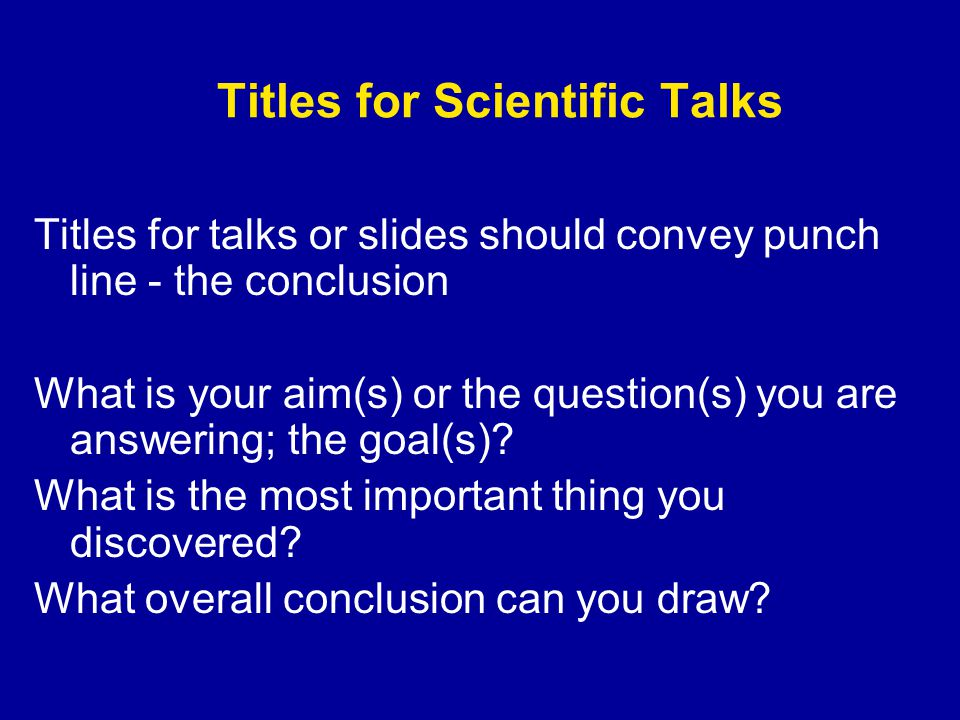 Titles for Scientific Talks Titles for talks or slides should convey punch line - the conclusion What is your aim(s) or the question(s) you are answering; the goal(s).