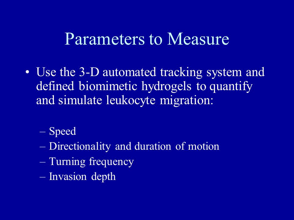Parameters to Measure Use the 3-D automated tracking system and defined biomimetic hydrogels to quantify and simulate leukocyte migration: –Speed –Directionality and duration of motion –Turning frequency –Invasion depth