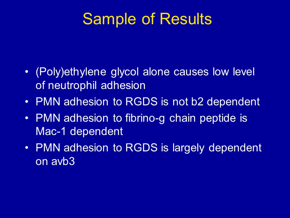 Sample of Results (Poly)ethylene glycol alone causes low level of neutrophil adhesion PMN adhesion to RGDS is not b2 dependent PMN adhesion to fibrino-g chain peptide is Mac-1 dependent PMN adhesion to RGDS is largely dependent on avb3